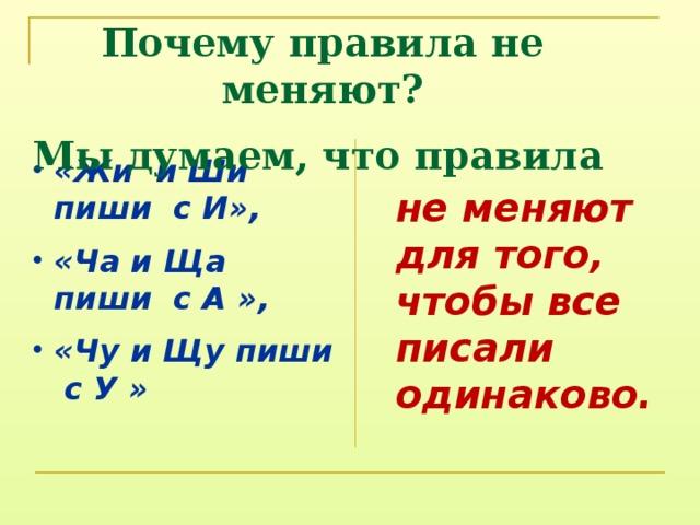 Почему правила не меняют? Мы думаем, что правила «Жи и Ши пиши с И», «Ча и Ща пиши с А », «Чу и Щу пиши с У » не меняют для того, чтобы все писали одинаково.