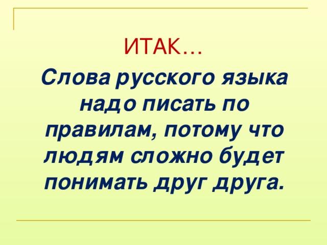ИТАК… Слова русского языка надо писать по правилам, потому что людям сложно будет понимать друг друга.