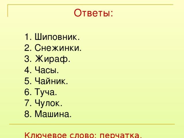 Ответы: 1. Шиповник. 2. Снежинки. 3. Жираф. 4. Часы. 5. Чайник. 6. Туча. 7. Чулок. 8. Машина. Ключевое слово: перчатка.