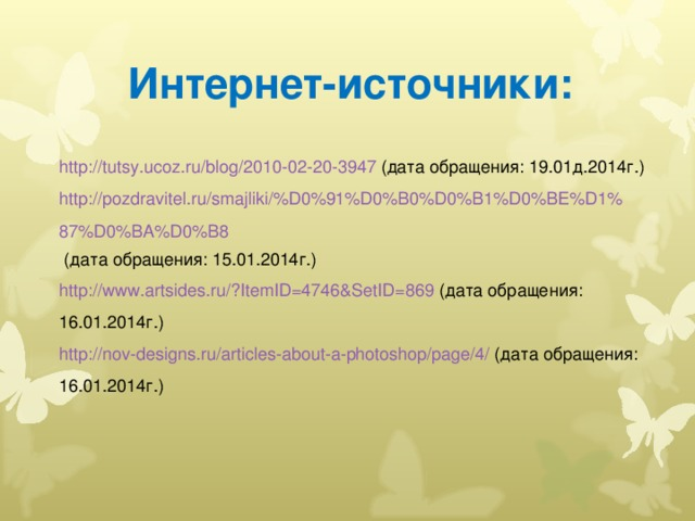 Интернет-источники: http://tutsy.ucoz.ru/blog/2010-02-20-3947 (дата обращения: 19.01д.2014г.) http://pozdravitel.ru/smajliki/%D0%91%D0%B0%D0%B1%D0%BE%D1%87%D0%BA%D0%B8 (дата обращения: 15.01.2014г.) http://www.artsides.ru/?ItemID=4746&SetID=869 (дата обращения: 16.01.2014г.) http://nov-designs.ru/articles-about-a-photoshop/page/4/ (дата обращения: 16.01.2014г.)
