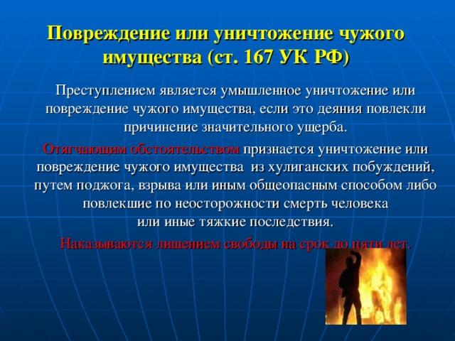 Повреждение или уничтожение чужого имущества (ст. 167 УК РФ) Преступлением является умышленное уничтожение или повреждение чужого имущества, если это деяния повлекли причинение значительного ущерба. Отягчающим обстоятельством признается уничтожение или повреждение чужого имущества из хулиганских побуждений, путем поджога, взрыва или иным общеопасным способом либо повлекшие по неосторожности смерть человека  или иные тяжкие последствия. Наказываются лишением свободы на срок до пяти лет.