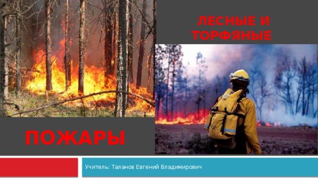 Лесные и торфяные ПОЖАРЫ Учитель: Таланов Евгений Владимирович