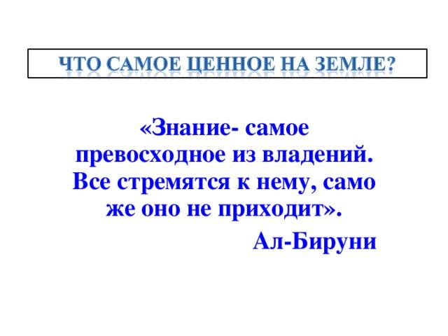 «Знание- самое превосходное из владений. Все стремятся к нему, само же оно не приходит». Ал-Бируни