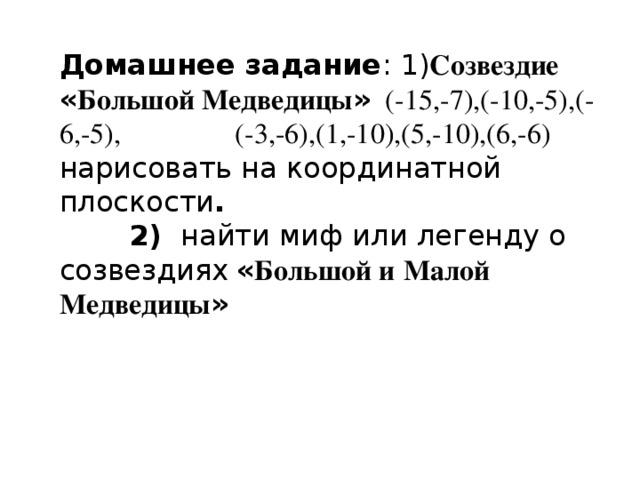 Домашнее задание :1) Созвездие « Большой Медведицы » (-15,-7),(-10,-5),(-6,-5), (-3,-6),(1,-10),(5,-10),(6,-6) нарисовать на координатной плоскости . 2) найти миф или легенду о созвездиях  « Большой и  Малой Медведицы »