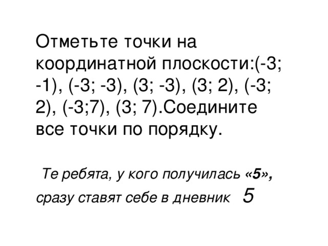Отметьте точки на координатной плоскости:(-3; -1), (-3; -3), (3; -3), (3; 2), (-3; 2), (-3;7), (3; 7).Соедините все точки по порядку.  Те ребята, у кого получилась «5», сразу ставят себе в дневник 5