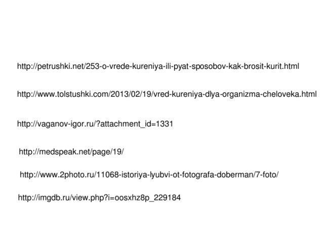 http://petrushki.net/253-o-vrede-kureniya-ili-pyat-sposobov-kak-brosit-kurit.html http://www.tolstushki.com/2013/02/19/vred-kureniya-dlya-organizma-cheloveka.html http://vaganov-igor.ru/?attachment_id=1331 http://medspeak.net/page/19/ http://www.2photo.ru/11068-istoriya-lyubvi-ot-fotografa-doberman/7-foto/ http://imgdb.ru/view.php?i=oosxhz8p_229184