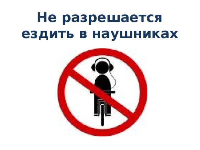 Не разрешается ездить в наушниках