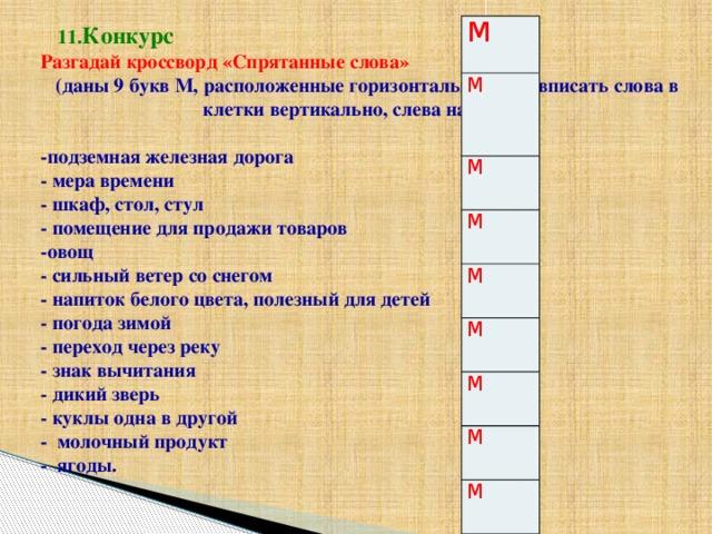 М М М М М М М М М  11. Конкурс Разгадай кроссворд «Спрятанные слова»  (даны 9 букв М, расположенные горизонтально, надо вписать слова в клетки вертикально, слева направо)   -подземная железная дорога  - мера времени  - шкаф, стол, стул  - помещение для продажи товаров  -овощ  - сильный ветер со снегом  - напиток белого цвета, полезный для детей  - погода зимой  - переход через реку  - знак вычитания  - дикий зверь  - куклы одна в другой  - молочный продукт - ягоды.