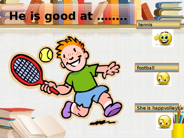 He is good at …….. tennis football She is happvolleyball