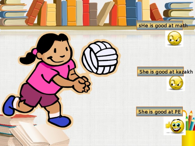 sHe is good at math She is good at kazakh She is good at PE