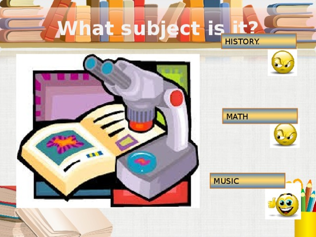 What subject is it? HISTORY. MATH MUSIC