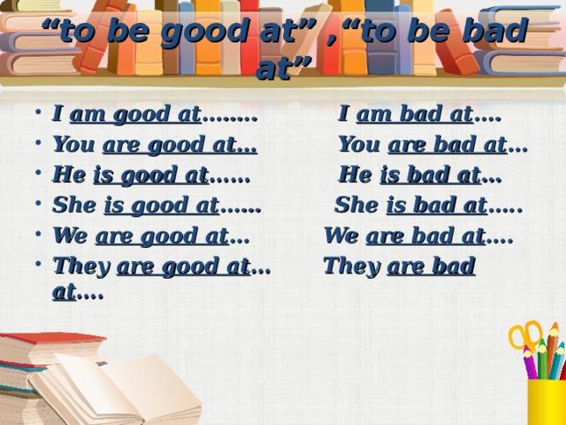 """"""" to be good at"""" ,""""to be bad at"""""""