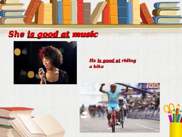 She is good at music She is good at music He is good at riding a bike He is good at riding a bike