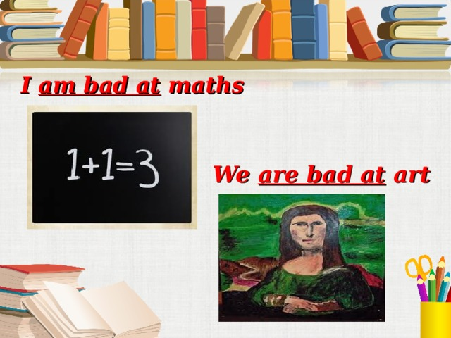 I am bad at maths I am bad at maths We are bad at art