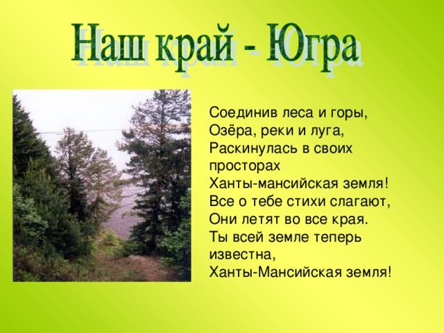 Соединив леса и горы,  Озёра, реки и луга,  Раскинулась в своих просторах  Ханты-мансийская земля!  Все о тебе стихи слагают,  Они летят во все края.  Ты всей земле теперь известна,  Ханты-Мансийская земля!