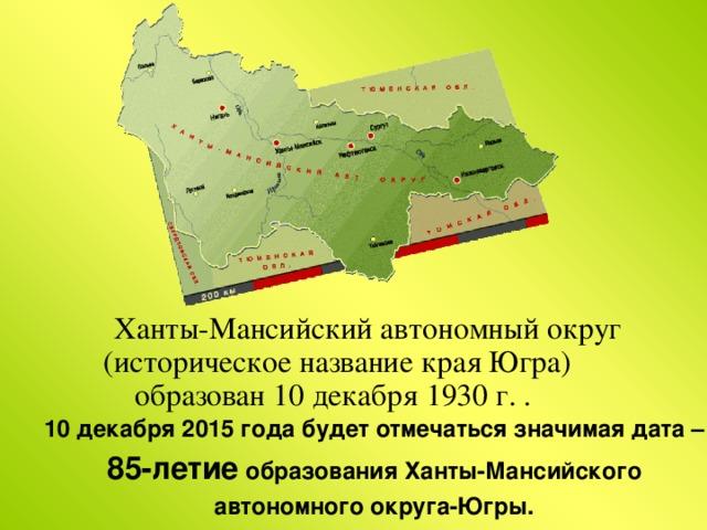 Ханты-Мансийский автономный округ (историческое название края Югра) образован 10 декабря 1930 г. . 10 декабря 2015 года будет отмечаться значимая дата – 85-летие образования Ханты-Мансийского автономного округа-Югры.