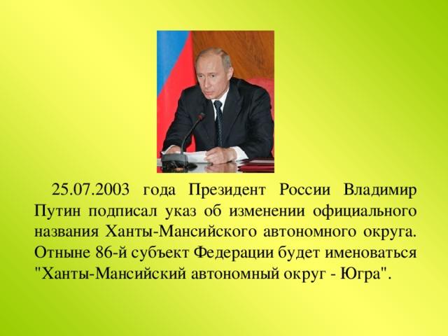 25.07.2003 года Президент России Владимир Путин подписал указ об изменении официального названия Ханты-Мансийского автономного округа. Отныне 86-й субъект Федерации будет именоваться