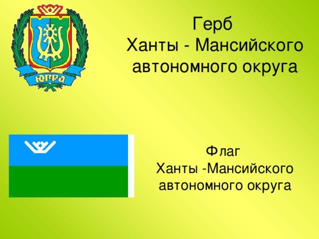 Герб  Ханты - Мансийского автономного округа Флаг  Ханты -Мансийского автономного округа