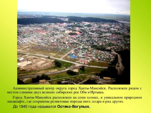 Административный центр округа город Ханты-Мансийск. Расположен рядом с местом слияния двух великих сибирских рек Оби и Иртыша. Город Ханты-Мансийск расположен на семи холмах, в уникальном природном ландшафте, где сохранены реликтовые породы пихт, кедра и ряд других. До 1940 года назывался Остяко-Вогульск .