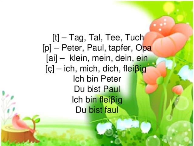 [t] – Tag, Tal, Tee, Tuch [p] – Peter, Paul, tapfer, Opa [ai] – klein, mein, dein, ein [ç] – ich, mich, dich, flei β ig Ich bi n Peter Du bist Paul Ich bin fleiβig Du bist faul