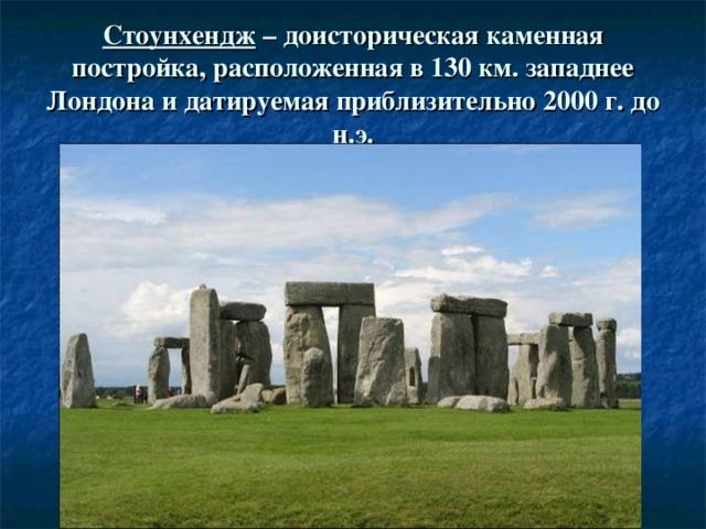 Стоунхендж – доисторическая каменная постройка, расположенная в 130 км. западнее Лондона и датируемая приблизительно 2000 г. до н.э.