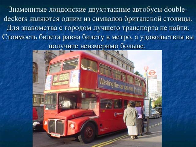 Знаменитые лондонские двухэтажные автобусы double-deckers являются одним из символов британской столицы. Для знакомства с городом лучшего транспорта не найти. Стоимость билета равна билету в метро, а удовольствия вы получите неизмеримо больше.