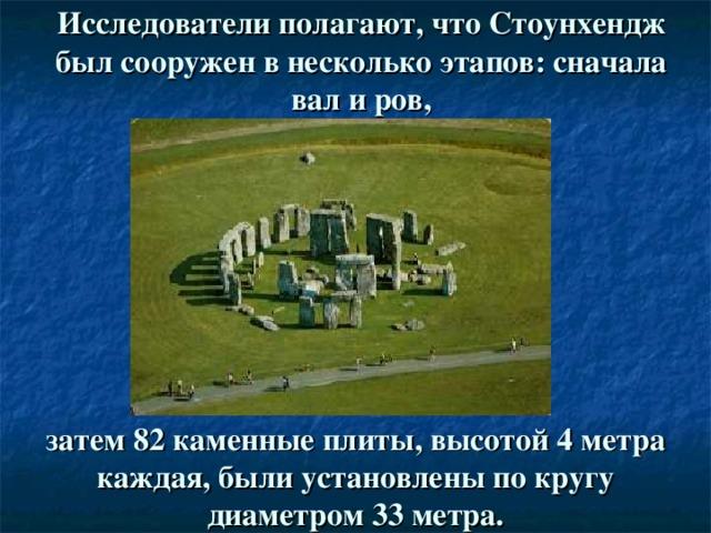Исследователи полагают, что Стоунхендж был сооружен в несколько этапов: сначала вал и ров, затем 82 каменные плиты, высотой 4 метра каждая, были установлены по кругу диаметром 33 метра.