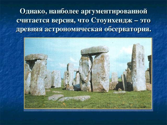 Однако, наиболее аргументированной считается версия, что Стоунхендж – это древняя астрономическая обсерватория.