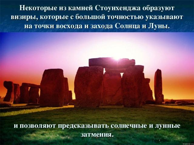 Некоторые из камней Стоунхенджа образуют визиры, которые с большой точностью указывают на точки восхода и захода Солнца и Луны. и позволяют предсказывать солнечные и лунные затмения.