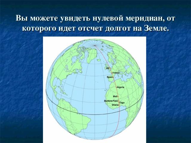 Вы можете увидеть нулевой меридиан, от которого идет отсчет долгот на Земле.