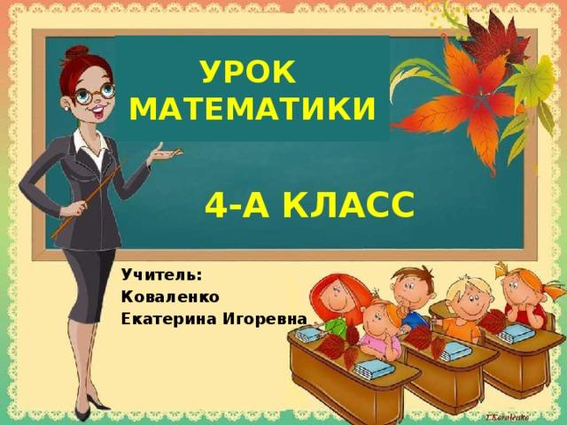 УРОК  МАТЕМАТИКИ 4-А КЛАСС Учитель: Коваленко Екатерина Игоревна