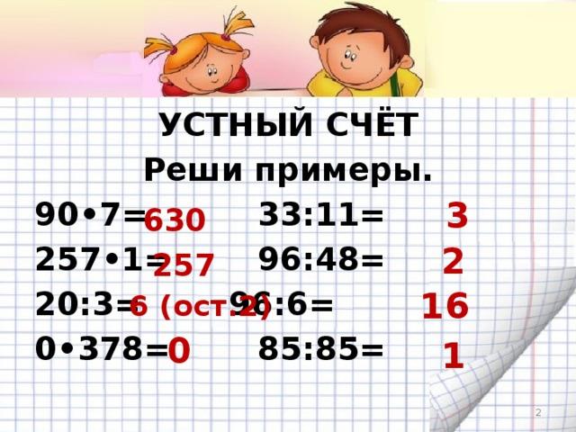 УСТНЫЙ СЧЁТ Реши примеры. 90•7=     33:11= 257•1=     96:48= 20:3=     96:6= 0•378=     85:85= 3 630 2 257 6 (ост.2) 16 0 1