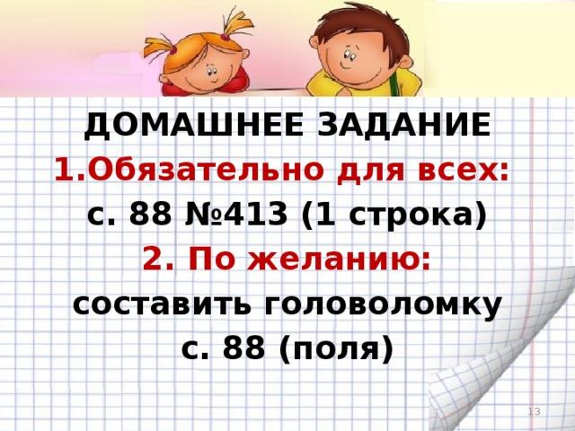 ДОМАШНЕЕ ЗАДАНИЕ 1.Обязательно для вcех:  с. 88 №413 (1 cтрока) 2. По желанию: составить головоломку с. 88 (поля)