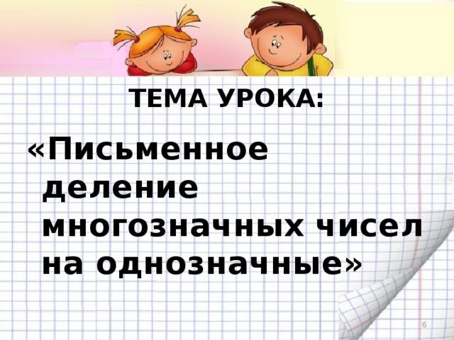 ТЕМА УРОКА: «Письменное деление многозначных чисел на однозначные»