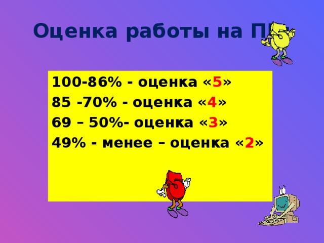 Оценка работы на ПК: 100-86% - оценка « 5 » 85 -70% - оценка « 4 » 69 – 50%- оценка « 3 » 49% - менее – оценка « 2 »