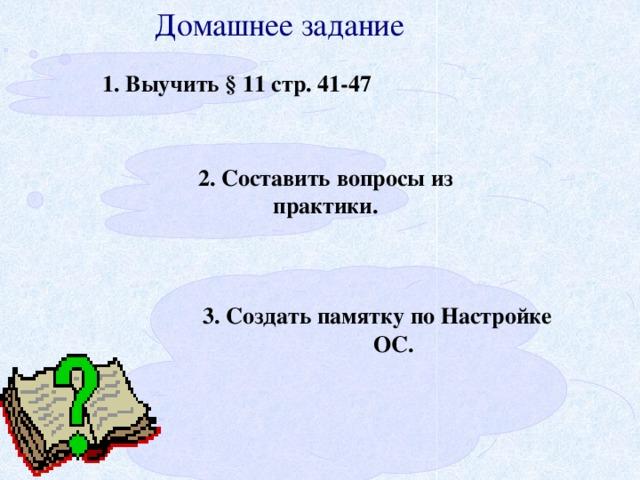 Домашнее задание 1. Выучить § 11 стр. 41-47 2. Составить вопросы из практики.  3. Создать памятку по Настройке ОС.