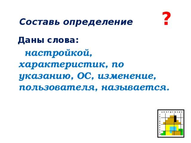 Составь определение ?  Даны слова:  настройкой, характеристик, по указанию, ОС, изменение, пользователя, называется.