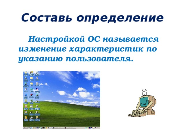 Составь определение  Настройкой ОС называется изменение характеристик по указанию пользователя.