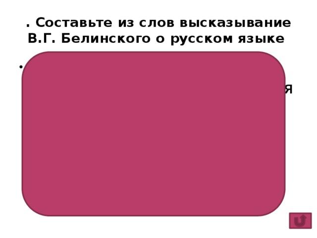 . Составьте из слов высказывание В.Г. Белинского о русском языке