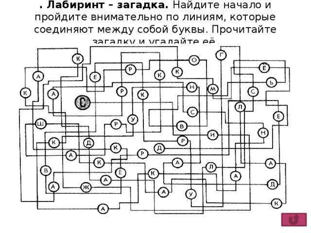. Лабиринт – загадка. Найдите начало и пройдите внимательно по линиям, которые соединяют между собой буквы. Прочитайте загадку и угадайте её.