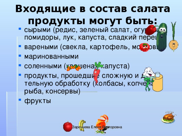 Входящие в состав салата продукты могут быть: сырыми (редис, зеленый салат, огурцы, помидоры, лук, капуста, сладкий перец) вареными (свекла, картофель, морковь) маринованными соленными (квашеная капуста) продукты, прошедшие сложную и дли-тельную обработку (колбасы, копченая рыба, консервы) фрукты Заречнева Елена Викторовна