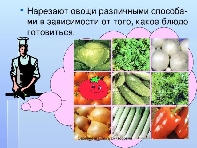 Нарезают овощи различными способа-ми в зависимости от того, какое блюдо готовиться.