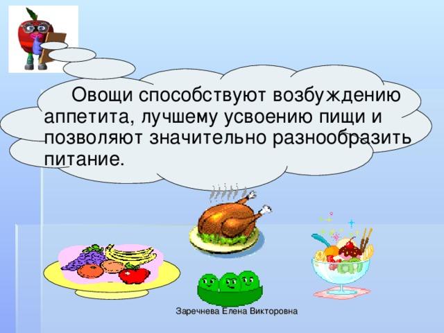 Овощи способствуют возбуждению аппетита, лучшему усвоению пищи и позволяют значительно разнообразить питание. Заречнева Елена Викторовна