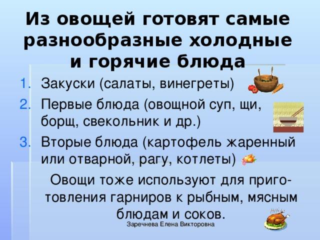 Из овощей готовят самые разнообразные холодные и горячие блюда Закуски (салаты, винегреты) Первые блюда (овощной суп, щи, борщ, свекольник и др.) Вторые блюда (картофель жаренный или отварной, рагу, котлеты)  Овощи тоже используют для приго-товления гарниров к рыбным, мясным блюдам и соков. Заречнева Елена Викторовна