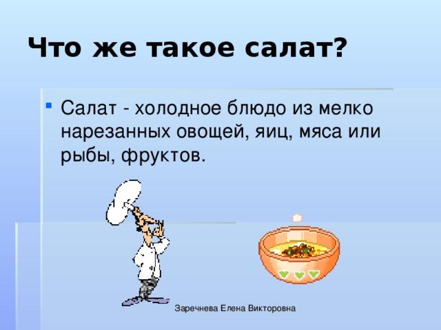Что же такое салат? Салат - холодное блюдо из мелко нарезанных овощей, яиц, мяса или рыбы, фруктов. Заречнева Елена Викторовна