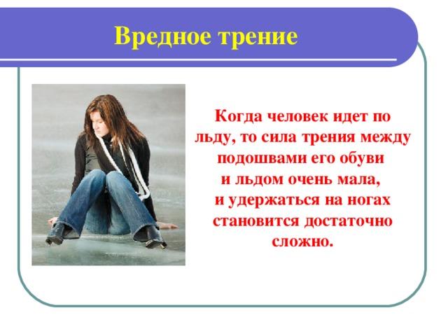 Вредное трение Когда человек идет по льду, то сила трения между подошвами его обуви и льдом очень мала, и удержаться на ногах становится достаточно сложно.