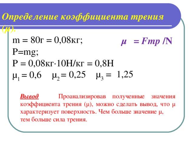 Определение коэффициента трения (μ). m = 80г = 0,08кг; P = mg ; P = 0,08кг·10Н/кг = 0,8Н μ 1 = 0,6 μ  = Fтр / N μ 3 = 0 1,25 μ 2 = 0,25 Вывод  Проанализировав полученные значения коэффициента трения (μ), можно сделать вывод, что μ характеризует поверхность. Чем больше значение μ, тем больше сила трения.