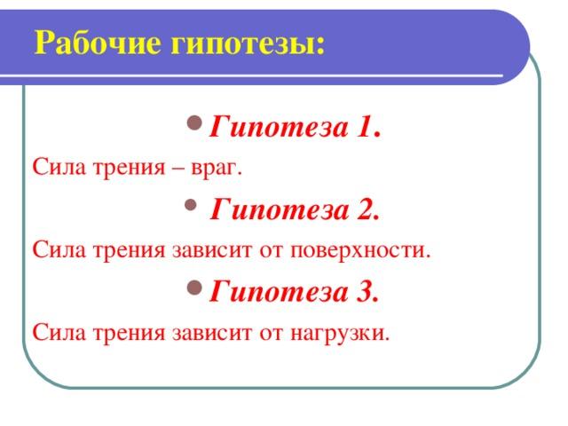 Рабочие гипотезы:   Гипотеза 1 . Сила трения – враг.  Гипотеза 2.  Сила трения зависит от поверхности. Гипотеза 3.  Сила трения зависит от нагрузки.