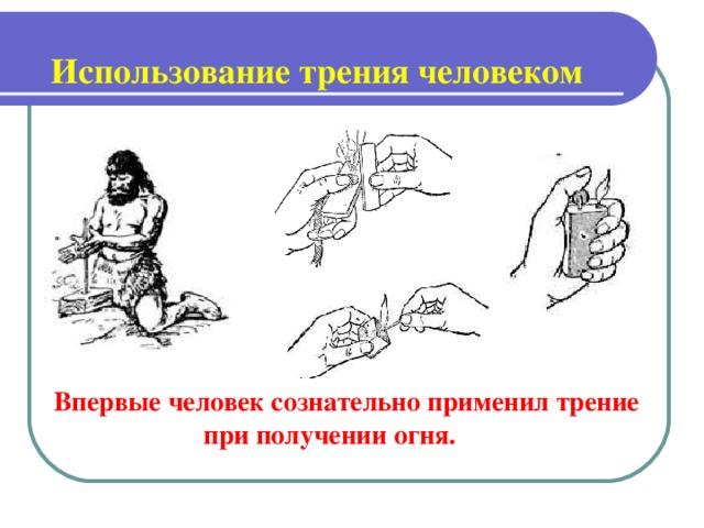 Использование трения человеком   Впервые человек сознательно применил трение  при получении огня.