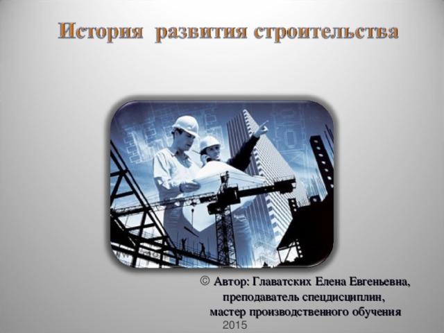 © Автор: Главатских Елена Евгеньевна, преподаватель спецдисциплин, мастер производственного обучения  2015